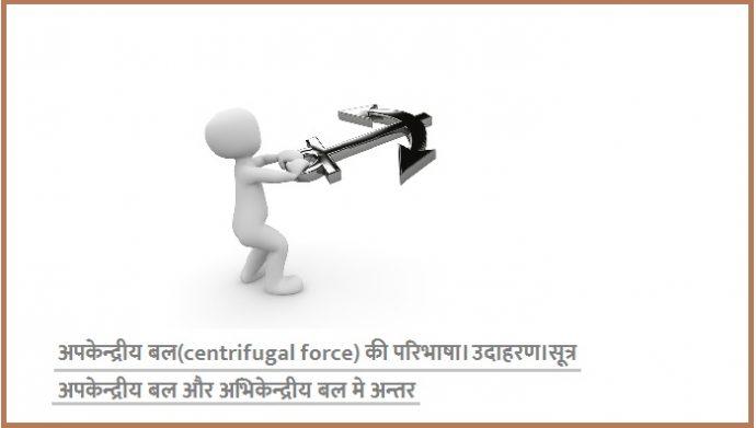 अपकेन्द्रीय बल(centrifugal force) की परिभाषा। उदाहरण।सूत्र अपकेन्द्रीय बल और अभिकेन्द्रीय बल मे अन्तर समझाइऐ।
